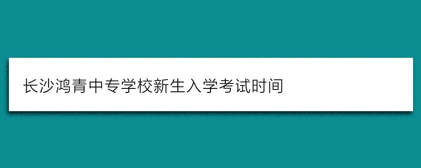 长沙鸿箐中专学校新生入学考试时间