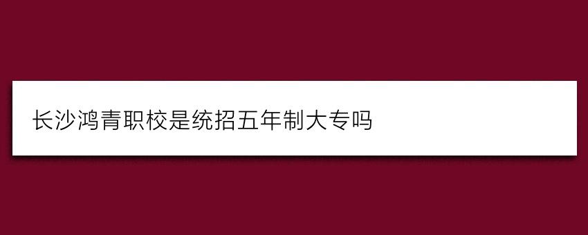 长沙鸿箐职校是统招五年制大专吗