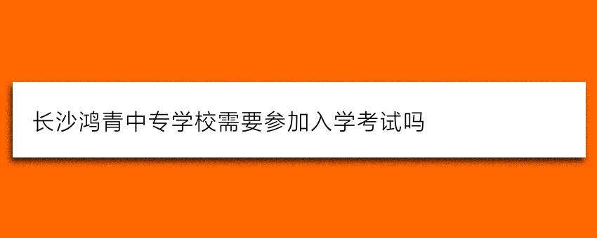 长沙鸿箐中专学校需要参加入学考试吗