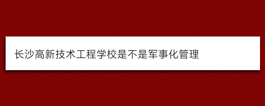 长沙高新技术工程学校是不是军事化管理
