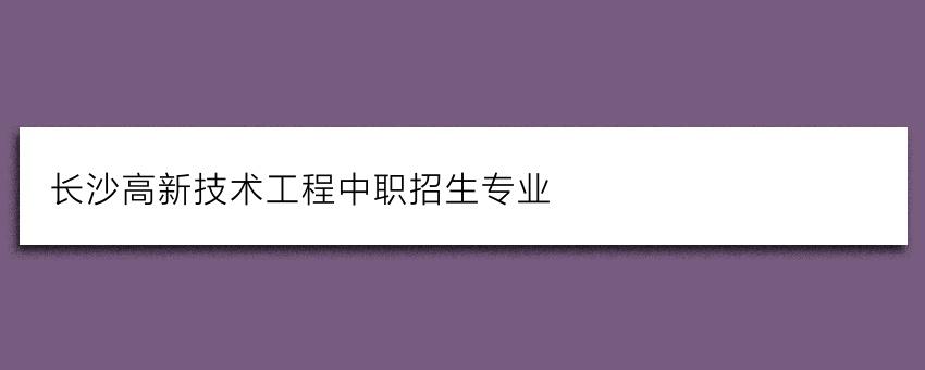 长沙高新技术工程中职招生专业
