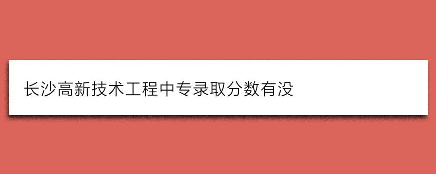 长沙高新技术工程中专录取分数有没