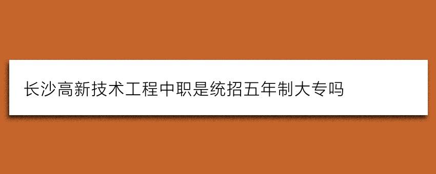 长沙高新技术工程中职是统招五年制大专吗