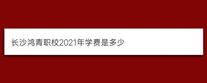 长沙鸿箐职校2021年学费是多少