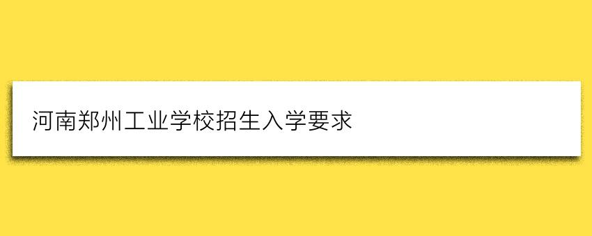 河南郑州工业学校招生入学要求(家长学生必看)