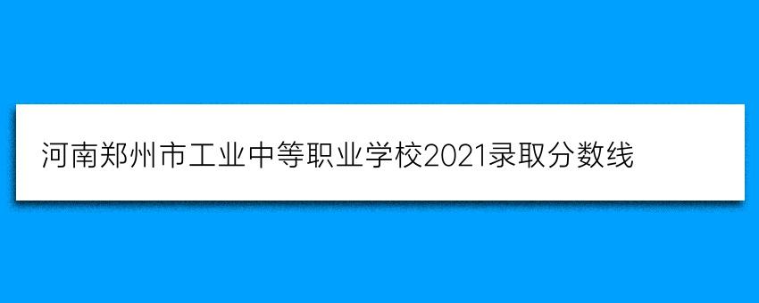 河南郑州市工业中等职业学校2021录取分数线