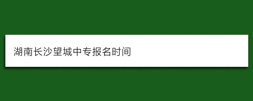 湖南长沙望城中专报名时间
