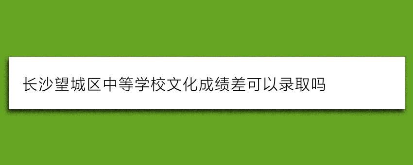 长沙望城区中等学校文化成绩差可以录取吗