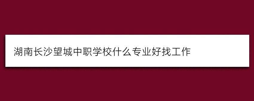 湖南长沙望城中职学校什么专业好找工作