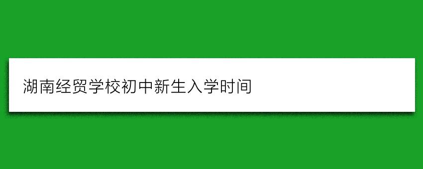 湖南经贸学校初中新生入学时间