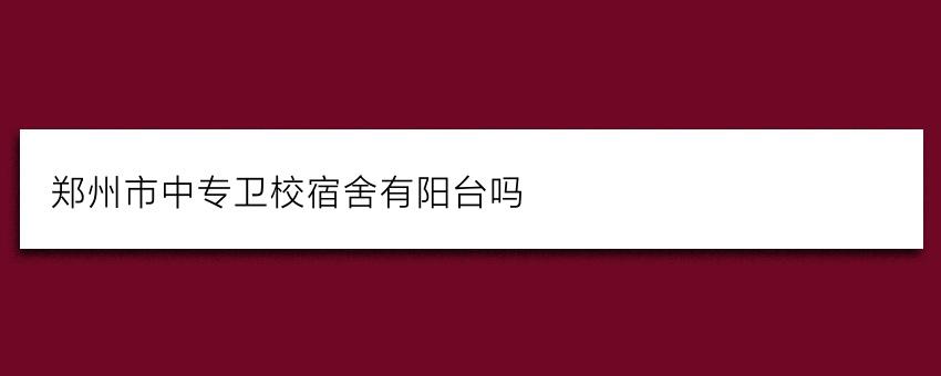 郑州市中专卫校宿舍有阳台吗