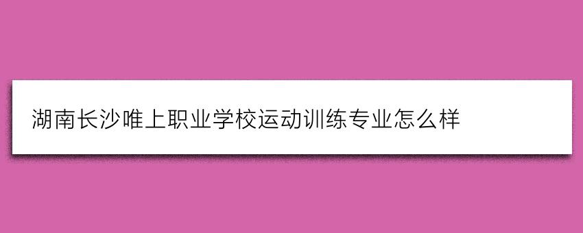 湖南长沙唯上职业学校运动训练专业怎么样
