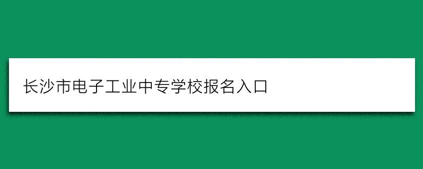 长沙市电子工业中专学校报名入口