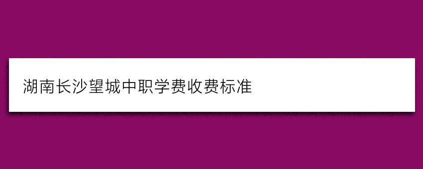 湖南长沙望城中职学费收费标准