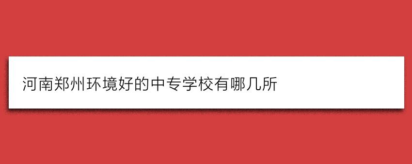 河南郑州环境好的中专学校有哪几所
