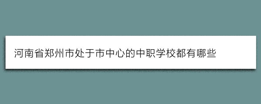 河南省郑州市处于市中心的中职学校都有哪些