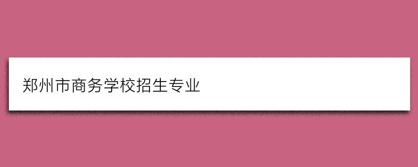 郑州市商务学校招生专业(家长学生必看)