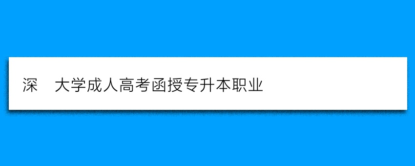 深圳大学成人高考函授专升本职业