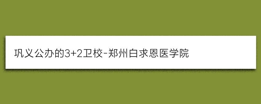 巩义公办的3+2卫校-郑州白求恩医学院(重点学校推荐)