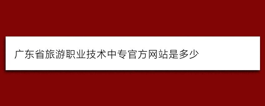 广东省旅游职业技术中专官方网站是多少