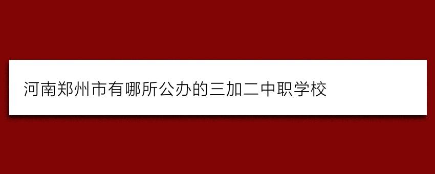 河南郑州市有哪所公办的三加二中职学校