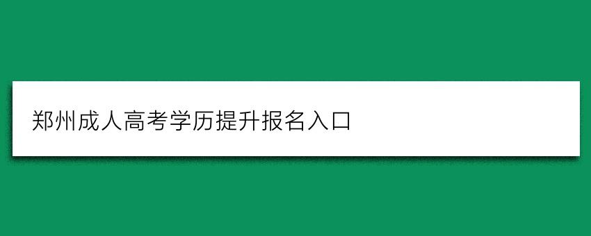 郑州成人高考学历提升报名入口(报名入口)