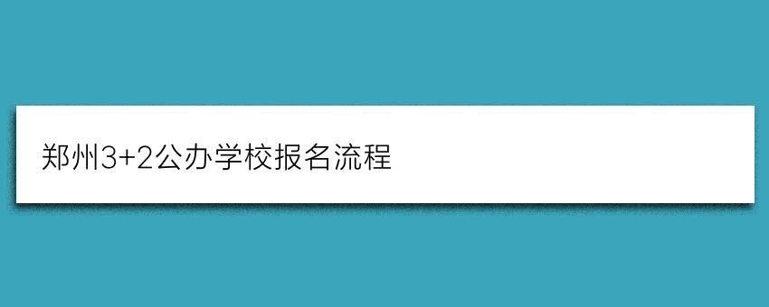 郑州3+2公办学校报名流程(招生截止时间)