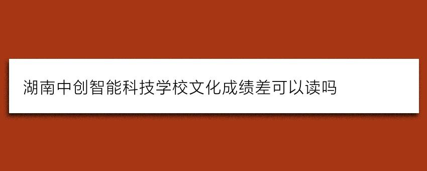 湖南中创智能科技学校文化成绩差可以读吗