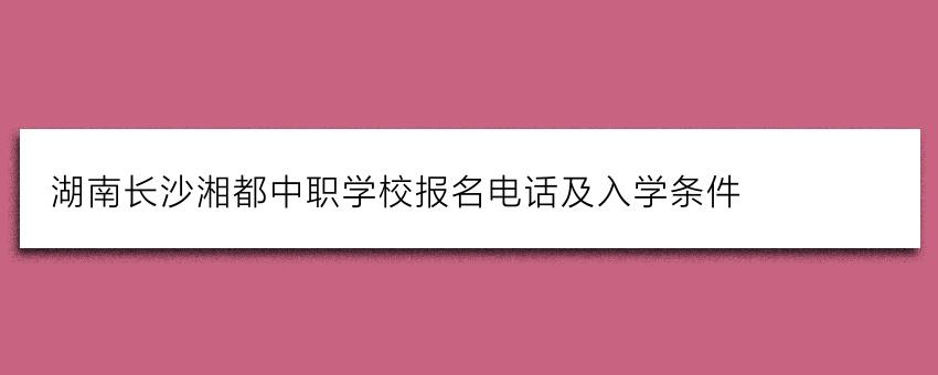 湖南长沙湘都中职学校报名电话及入学条件