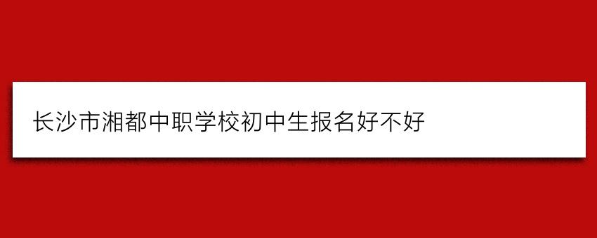 长沙市湘都中职学校初中生报名好不好