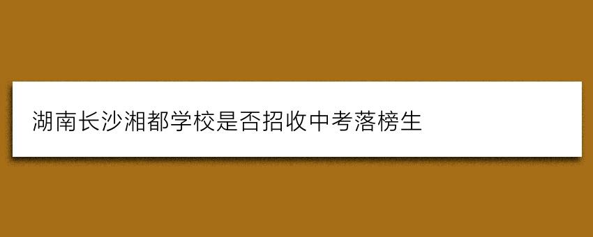 湖南长沙湘都学校是否招收中考落榜生