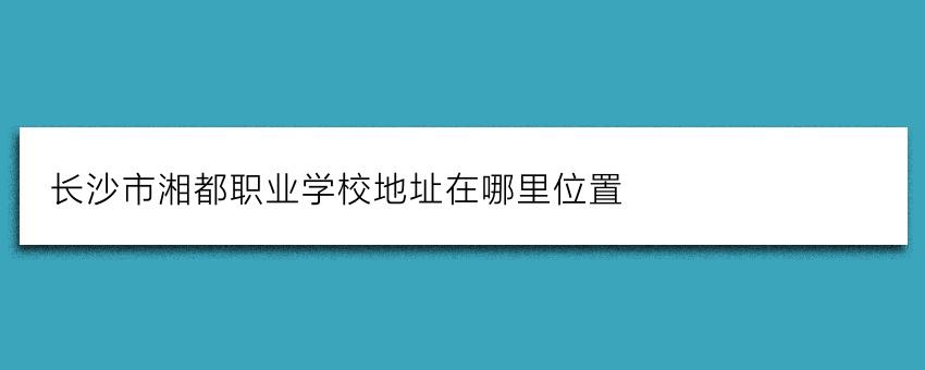长沙市湘都职业学校地址在哪里位置