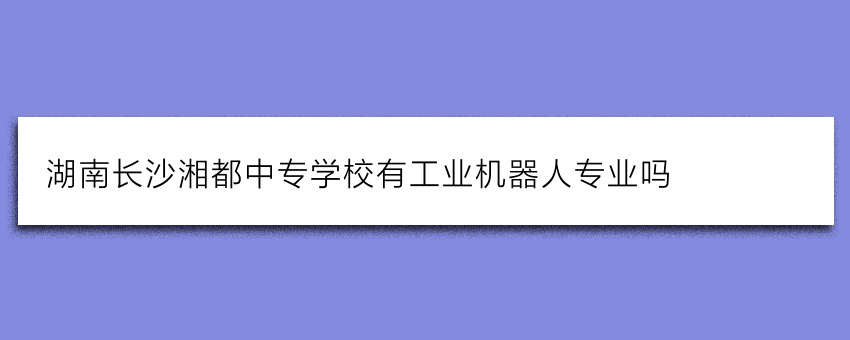 湖南长沙湘都中专学校有工业机器人专业吗