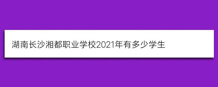 湖南长沙湘都职业学校2021年有多少学生