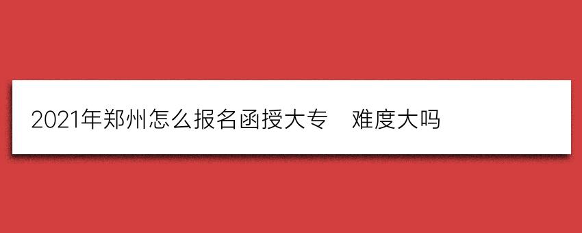 2021年郑州怎么报名函授大专?难度大吗