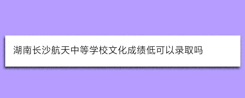 湖南长沙航天中等学校文化成绩低可以录取吗