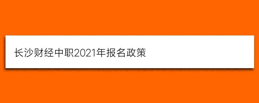 长沙财经中职2021年报名政策