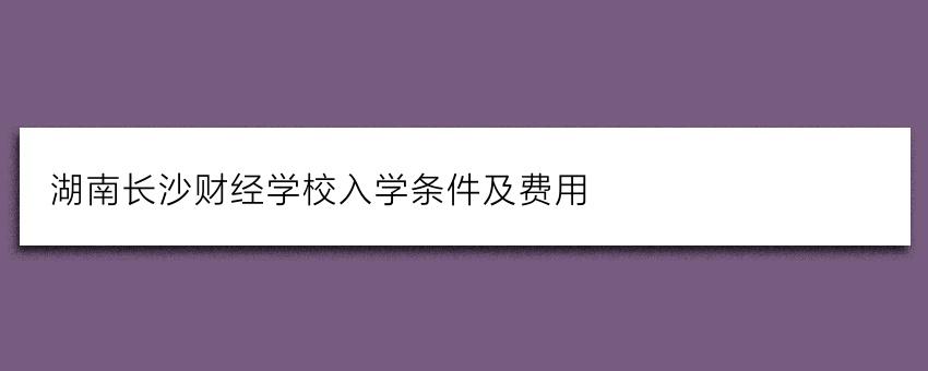 湖南长沙财经学校入学条件及费用