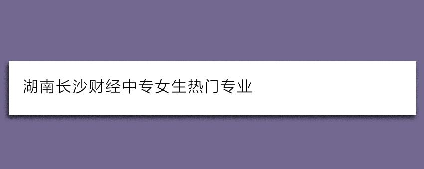 湖南长沙财经中专女生热门专业