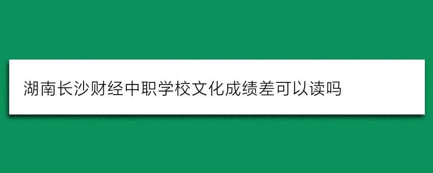 湖南长沙财经中职学校文化成绩差可以读吗