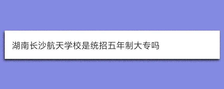 湖南长沙航天学校是统招五年制大专吗