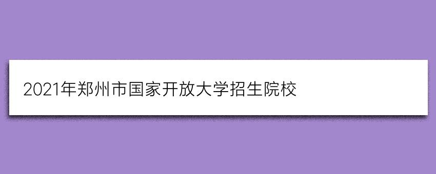 2021年郑州市国家开放大学招生院校