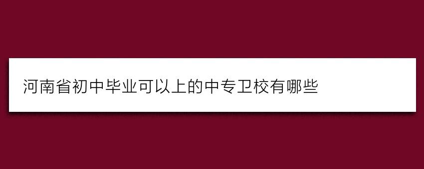 河南省初中毕业可以上的中专卫校有哪些