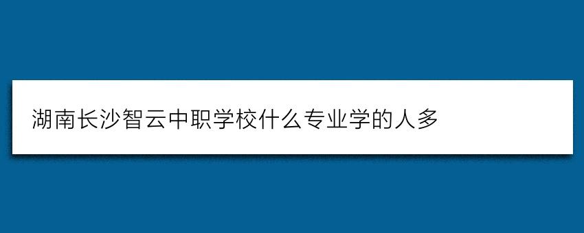湖南长沙智云中职学校什么专业学的人多
