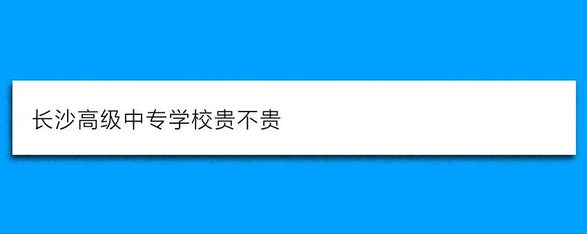 长沙高级中专学校贵不贵