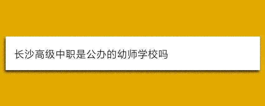 长沙高级中职是公办的幼师学校吗