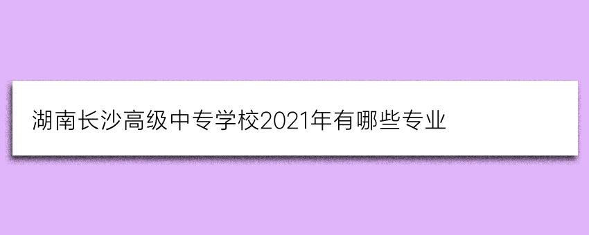 湖南长沙高级中专学校2021年有哪些专业
