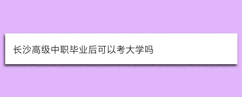 长沙高级中职毕业后可以考大学吗