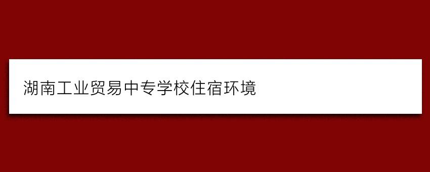 湖南工业贸易中专学校住宿环境