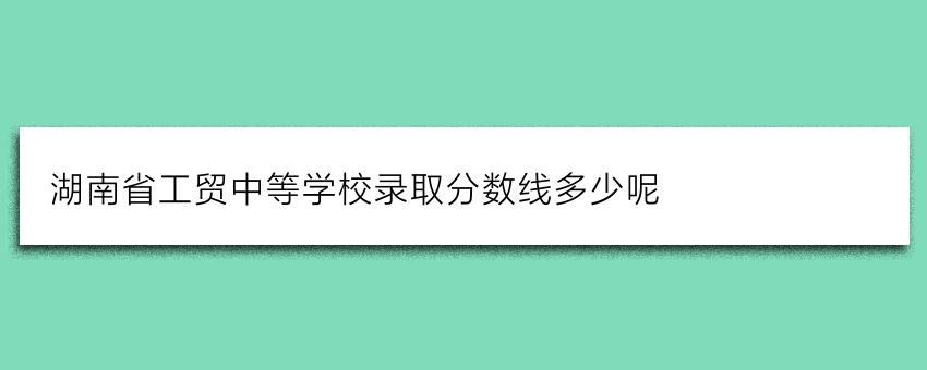 湖南省工贸中等学校录取分数线多少呢
